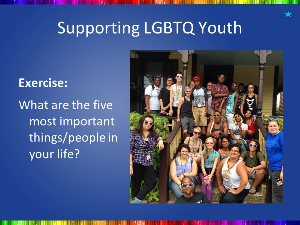 Supporting LGBTQ Youth Exercise: What are the five most important things/people in your life?