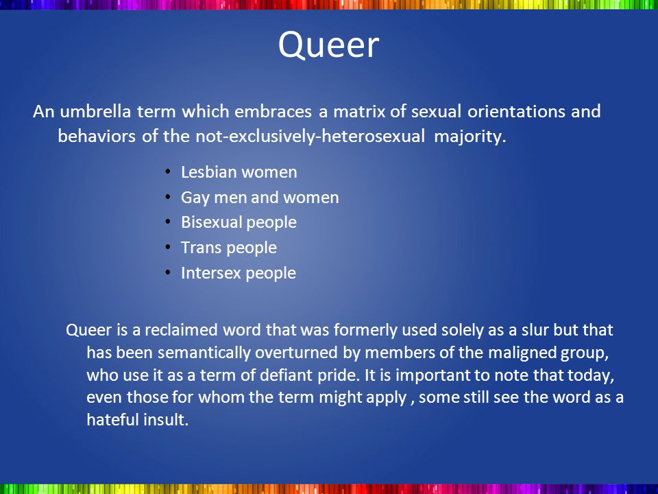 Queer An umbrella term which embraces a matrix of sexual orientations and behaviors of the not-exclusively-heterosexual majority. Lesbian women Gay me