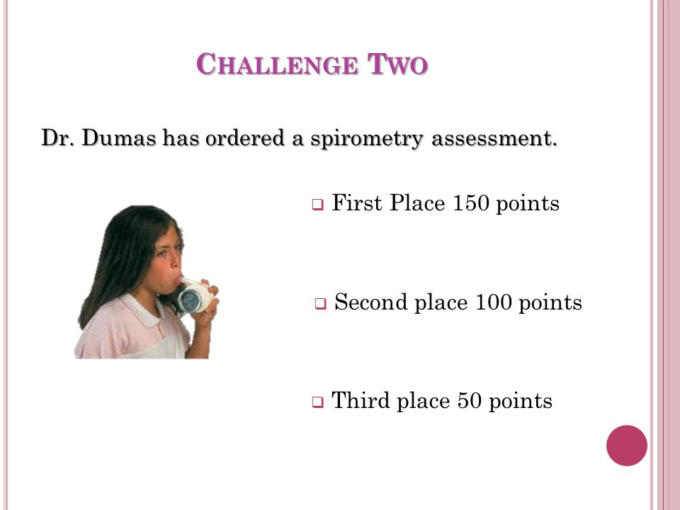 C HALLENGE T WO Dr.Dumas has ordered a spirometry assessment.