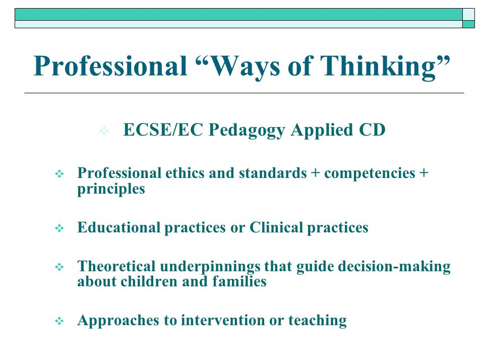 """Professional """"Ways of Thinking""""  ECSE/EC Pedagogy Applied CD  Professional ethics and standards + competencies + principles  Educational practices"""