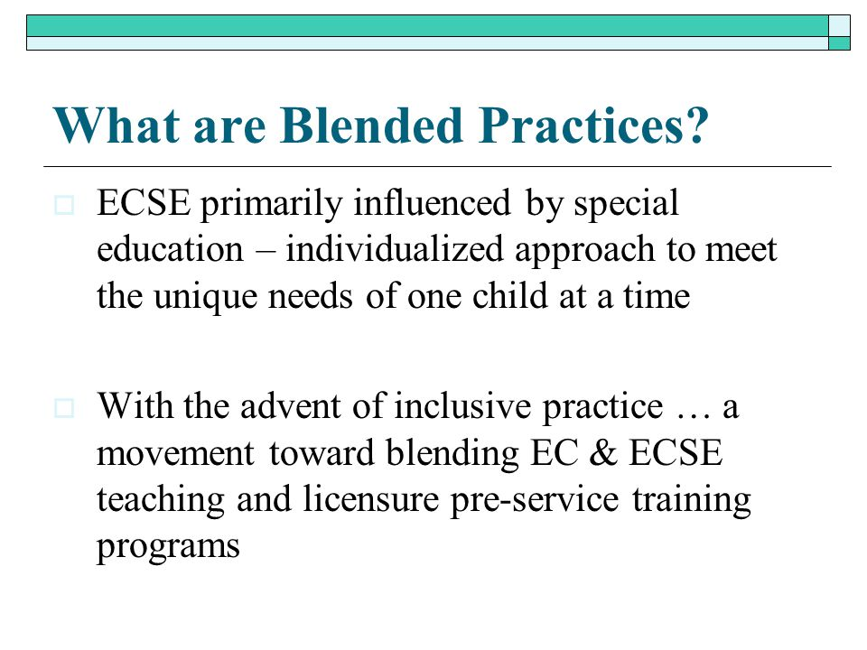What are Blended Practices?  ECSE primarily influenced by special education – individualized approach to meet the unique needs of one child at a time