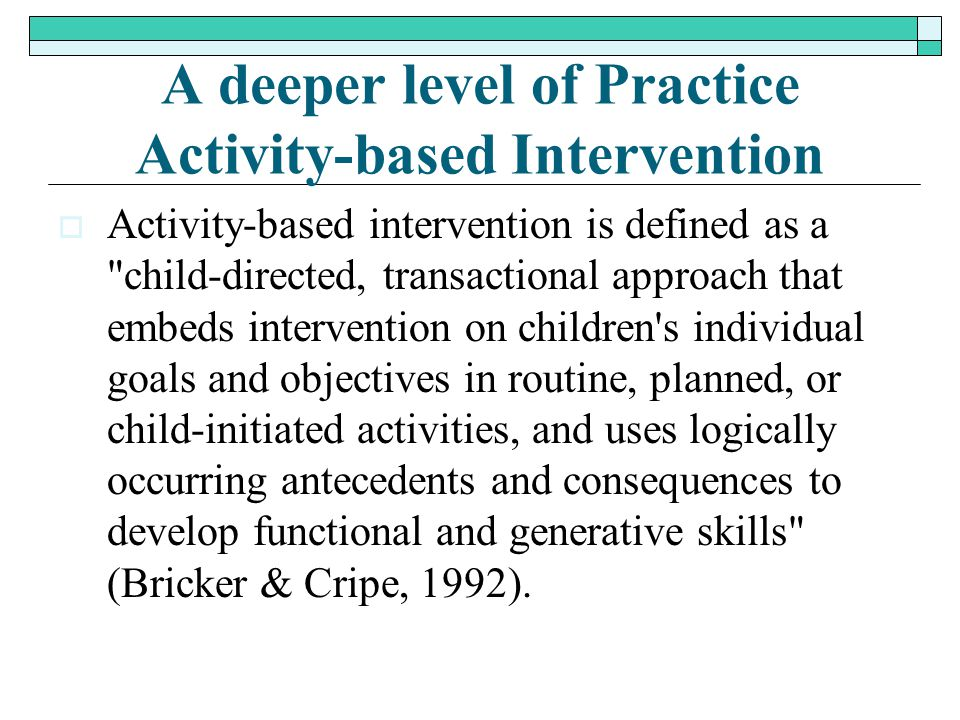 A deeper level of Practice Activity-based Intervention  Activity-based intervention is defined as a