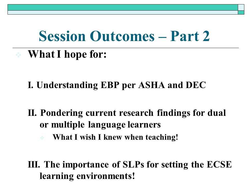 Session Outcomes – Part 2  What I hope for: I. Understanding EBP per ASHA and DEC II. Pondering current research findings for dual or multiple langua
