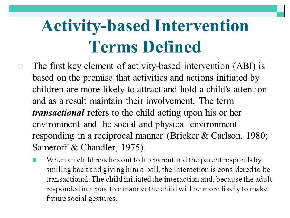 Activity-based Intervention Terms Defined  The first key element of activity-based intervention (ABI) is based on the premise that activities and act