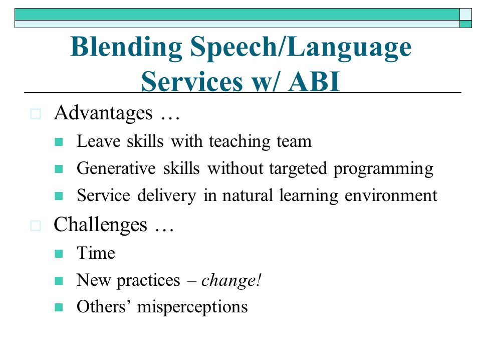 Blending Speech/Language Services w/ ABI  Advantages … Leave skills with teaching team Generative skills without targeted programming Service deliver