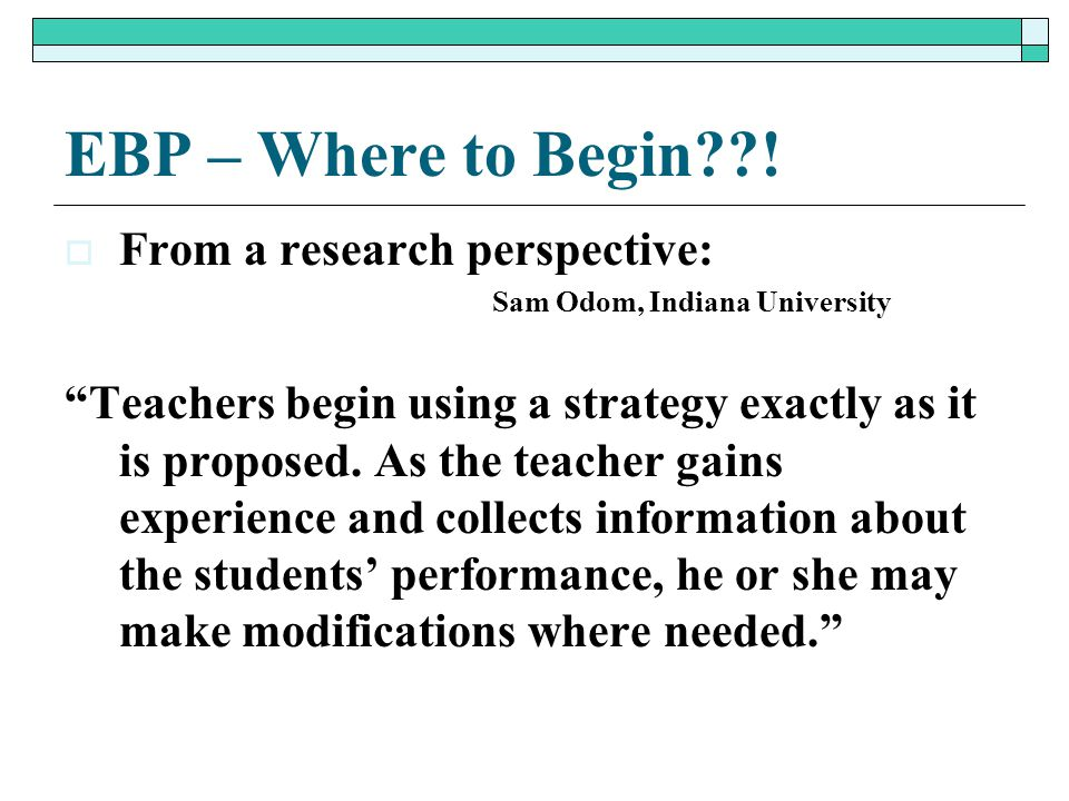 """EBP – Where to Begin??!  From a research perspective: Sam Odom, Indiana University """"Teachers begin using a strategy exactly as it is proposed. As the"""