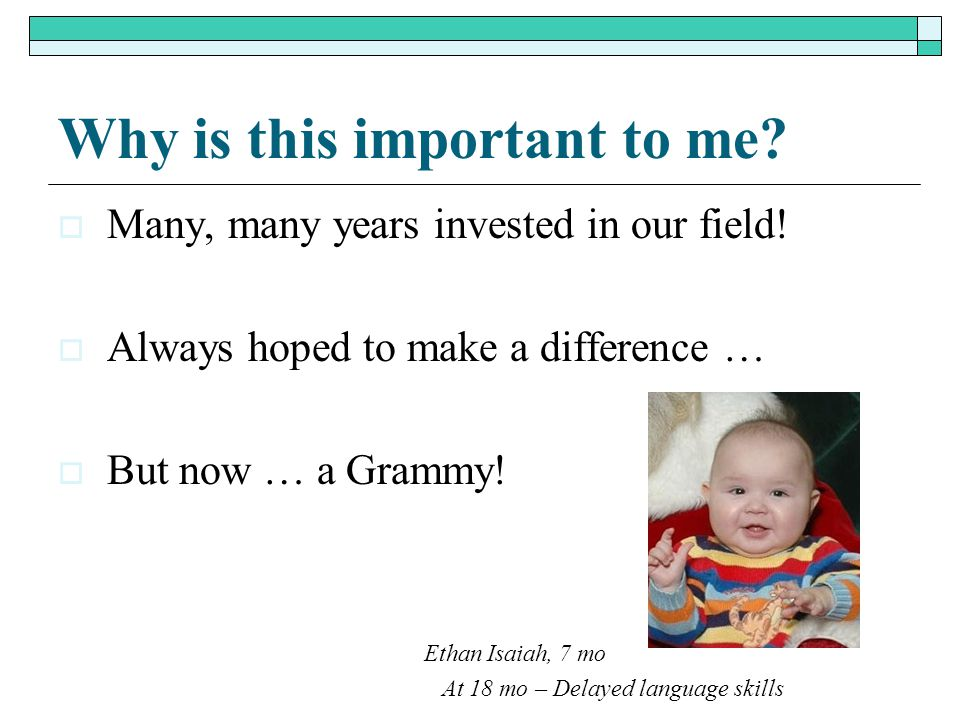 Why is this important to me?  Many, many years invested in our field!  Always hoped to make a difference …  But now … a Grammy! Ethan Isaiah, 7 mo