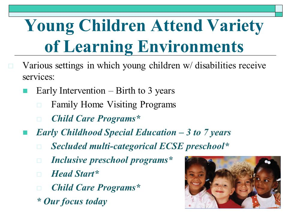 Young Children Attend Variety of Learning Environments  Various settings in which young children w/ disabilities receive services: Early Intervention