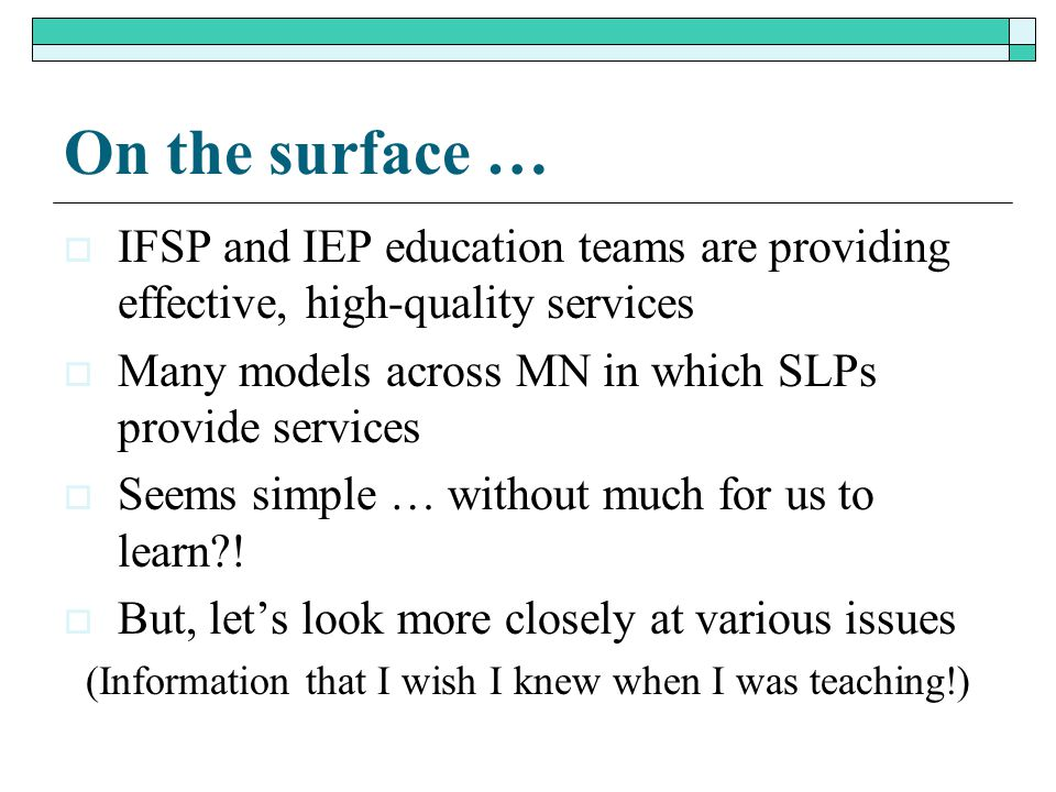 On the surface …  IFSP and IEP education teams are providing effective, high-quality services  Many models across MN in which SLPs provide services