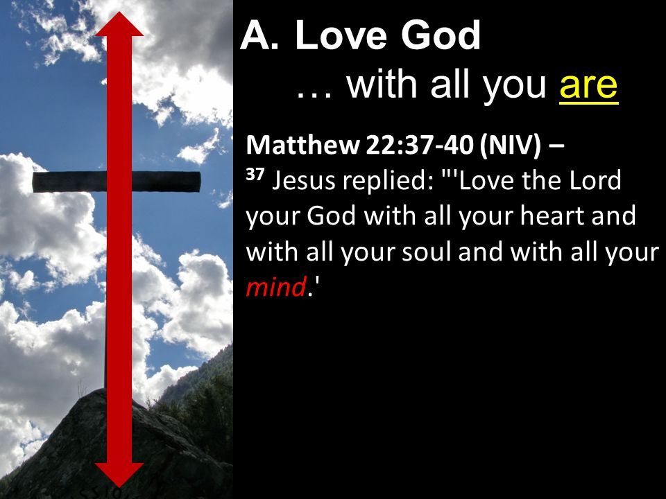 Matthew 22:37-40 (NIV) – 37 Jesus replied: Love the Lord your God with all your heart and with all your soul and with all your mind. A.Love God … with all you are