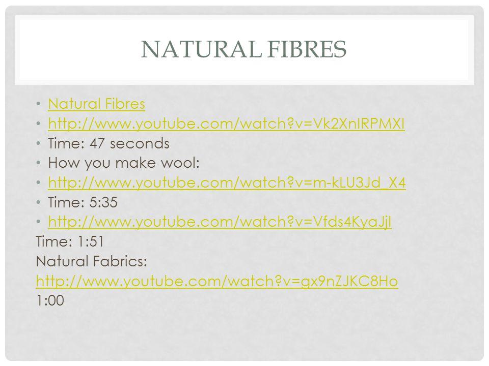 NATURAL FIBRES Natural Fibres http://www.youtube.com/watch?v=Vk2XnIRPMXI Time: 47 seconds How you make wool: http://www.youtube.com/watch?v=m-kLU3Jd_X