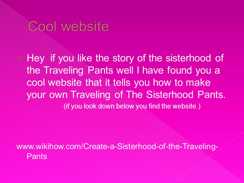  Hey if you like the story of the sisterhood of the Traveling Pants well I have found you a cool website that it tells you how to make your own Traveling of The Sisterhood Pants.
