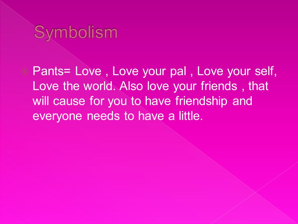  Pants= Love, Love your pal, Love your self, Love the world.