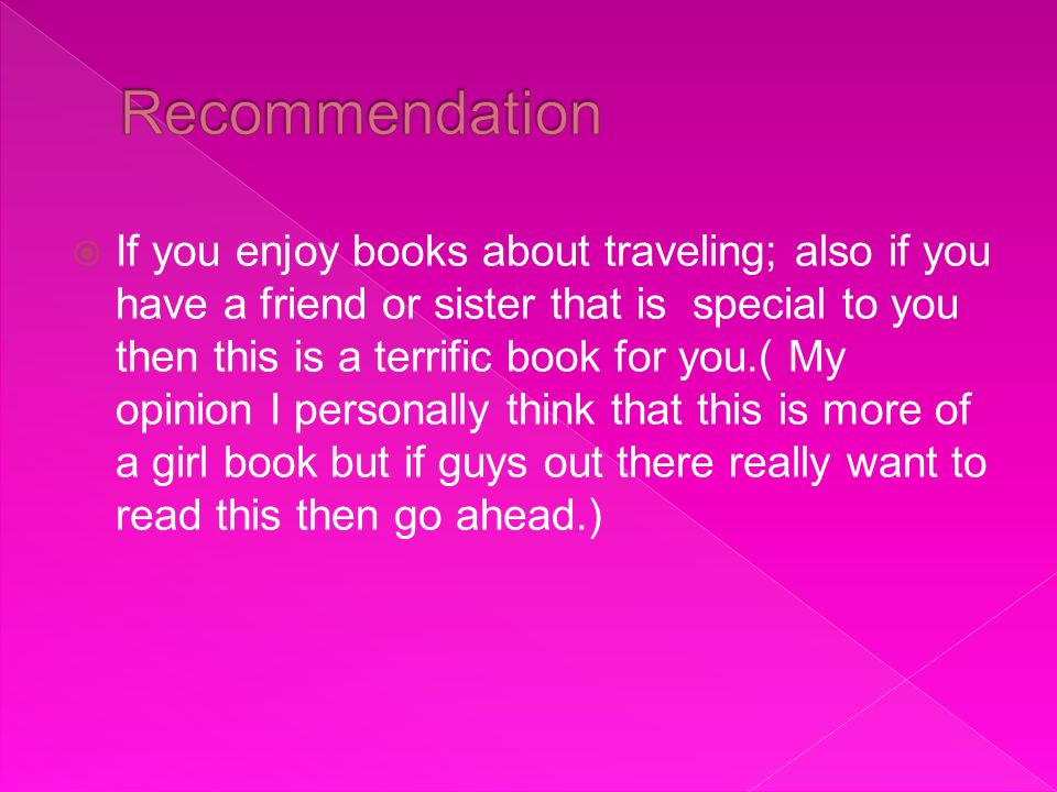  If you enjoy books about traveling; also if you have a friend or sister that is special to you then this is a terrific book for you.( My opinion I personally think that this is more of a girl book but if guys out there really want to read this then go ahead.)