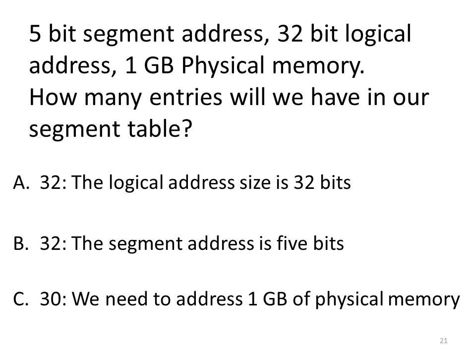 5 bit segment address, 32 bit logical address, 1 GB Physical memory. How many entries will we have in our segment table? A.32: The logical address siz