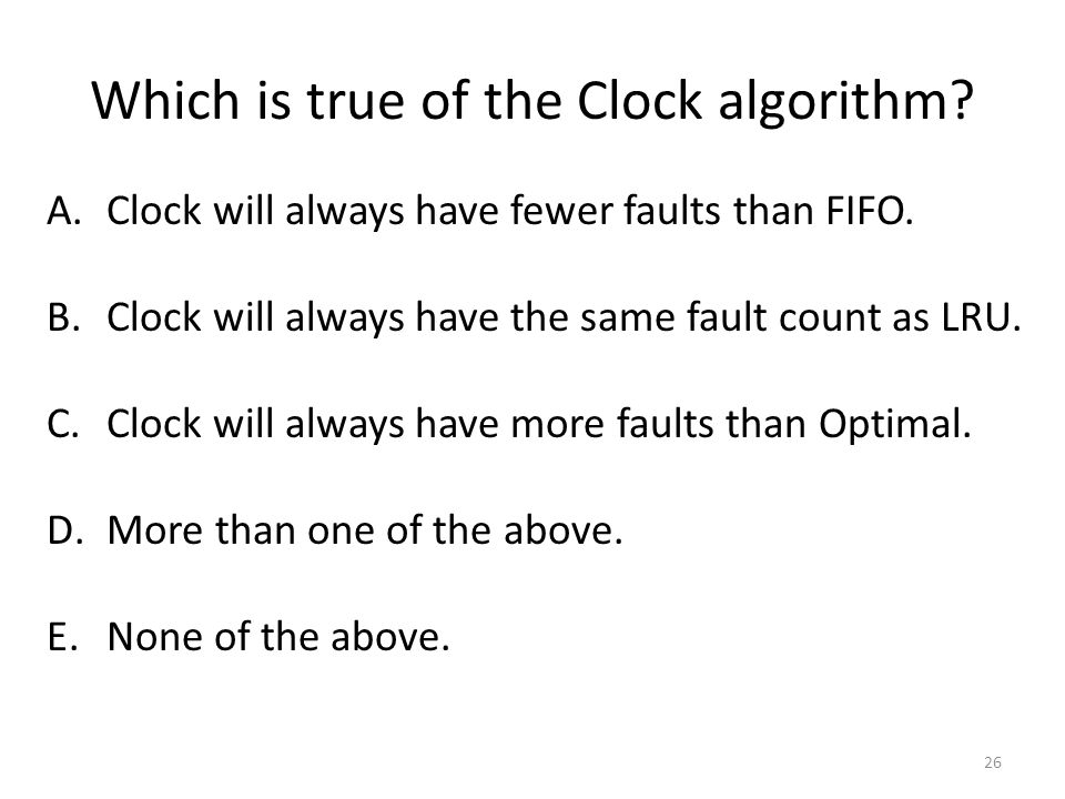 Which is true of the Clock algorithm. A.Clock will always have fewer faults than FIFO.