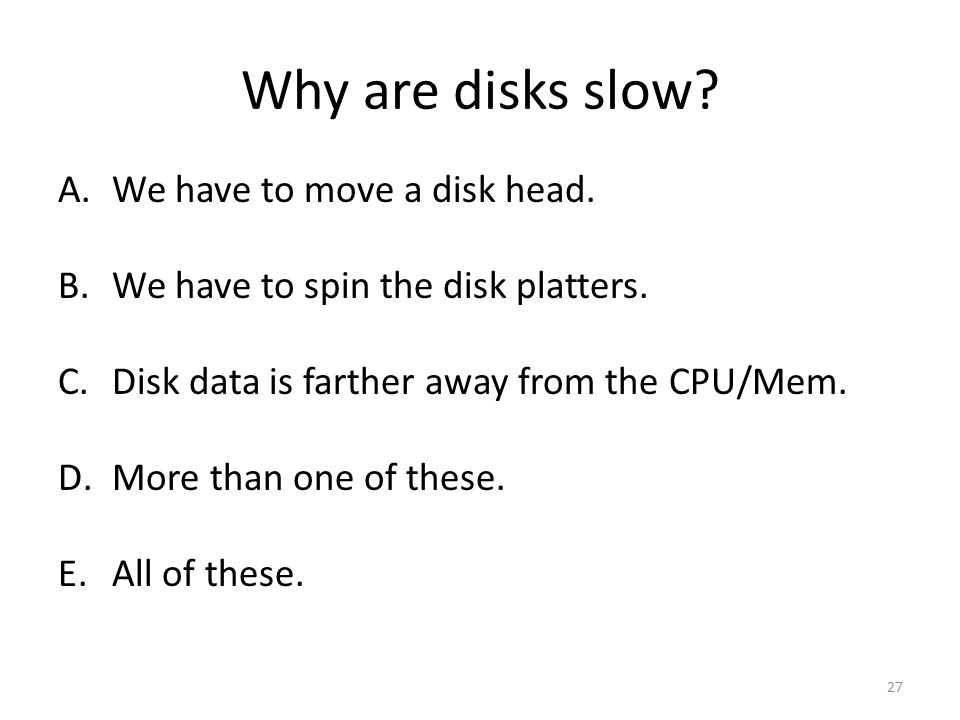 Why are disks slow. A.We have to move a disk head.