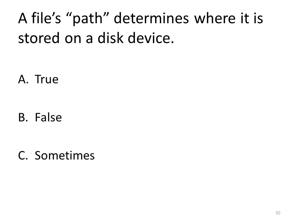 A file's path determines where it is stored on a disk device. A.True B.False C.Sometimes 30