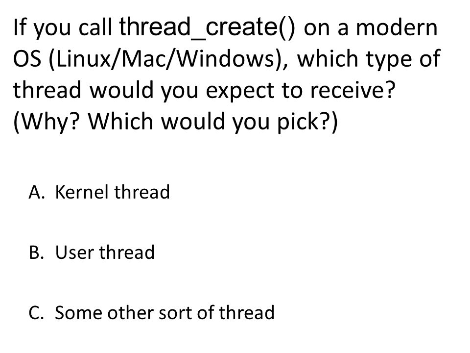 If you call thread_create() on a modern OS (Linux/Mac/Windows), which type of thread would you expect to receive.