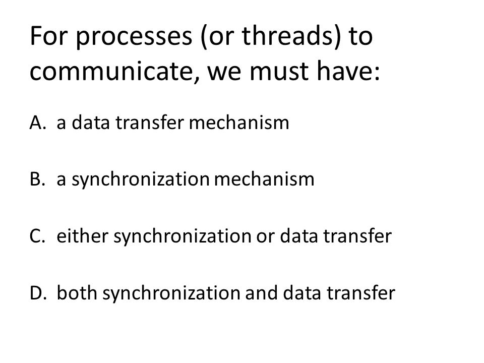 For processes (or threads) to communicate, we must have: A.a data transfer mechanism B.a synchronization mechanism C.either synchronization or data transfer D.both synchronization and data transfer