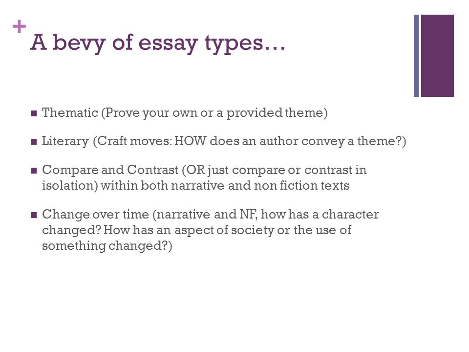 + A bevy of essay types… Thematic (Prove your own or a provided theme) Literary (Craft moves: HOW does an author convey a theme ) Compare and Contrast (OR just compare or contrast in isolation) within both narrative and non fiction texts Change over time (narrative and NF, how has a character changed.