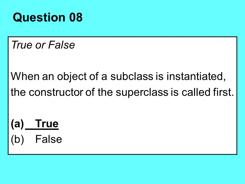 Question 08 True or False When an object of a subclass is instantiated, the constructor of the superclass is called first. (a)True (b)False