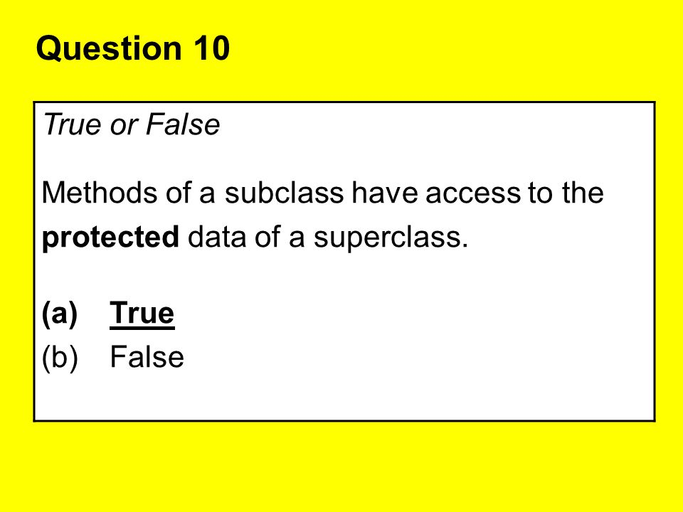Question 10 True or False Methods of a subclass have access to the protected data of a superclass. (a)True (b)False
