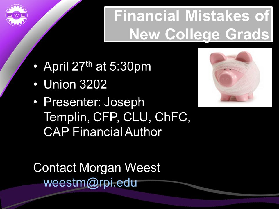 Financial Mistakes of New College Grads April 27 th at 5:30pm Union 3202 Presenter: Joseph Templin, CFP, CLU, ChFC, CAP Financial Author Contact Morgan Weest weestm@rpi.edu