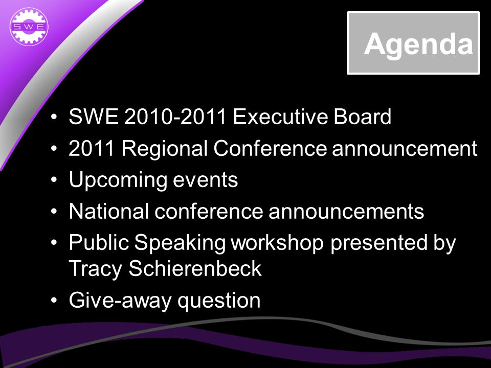 Agenda SWE 2010-2011 Executive Board 2011 Regional Conference announcement Upcoming events National conference announcements Public Speaking workshop presented by Tracy Schierenbeck Give-away question