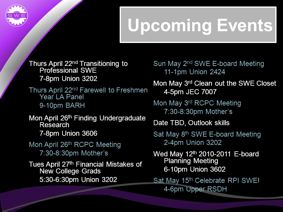 Upcoming Events Thurs April 22 nd Transitioning to Professional SWE 7-8pm Union 3202 Thurs April 22 nd Farewell to Freshmen Year LA Panel 9-10pm BARH Mon April 26 th Finding Undergraduate Research 7-8pm Union 3606 Mon April 26 th RCPC Meeting 7:30-8:30pm Mother's Tues April 27 th Financial Mistakes of New College Grads 5:30-6:30pm Union 3202 Sun May 2 nd SWE E-board Meeting 11-1pm Union 2424 Mon May 3 rd Clean out the SWE Closet 4-5pm JEC 7007 Mon May 3 rd RCPC Meeting 7:30-8:30pm Mother's Date TBD, Outlook skills Sat May 8 th SWE E-board Meeting 2-4pm Union 3202 Wed May 12 th 2010-2011 E-board Planning Meeting 6-10pm Union 3602 Sat May 15 th Celebrate RPI SWE.