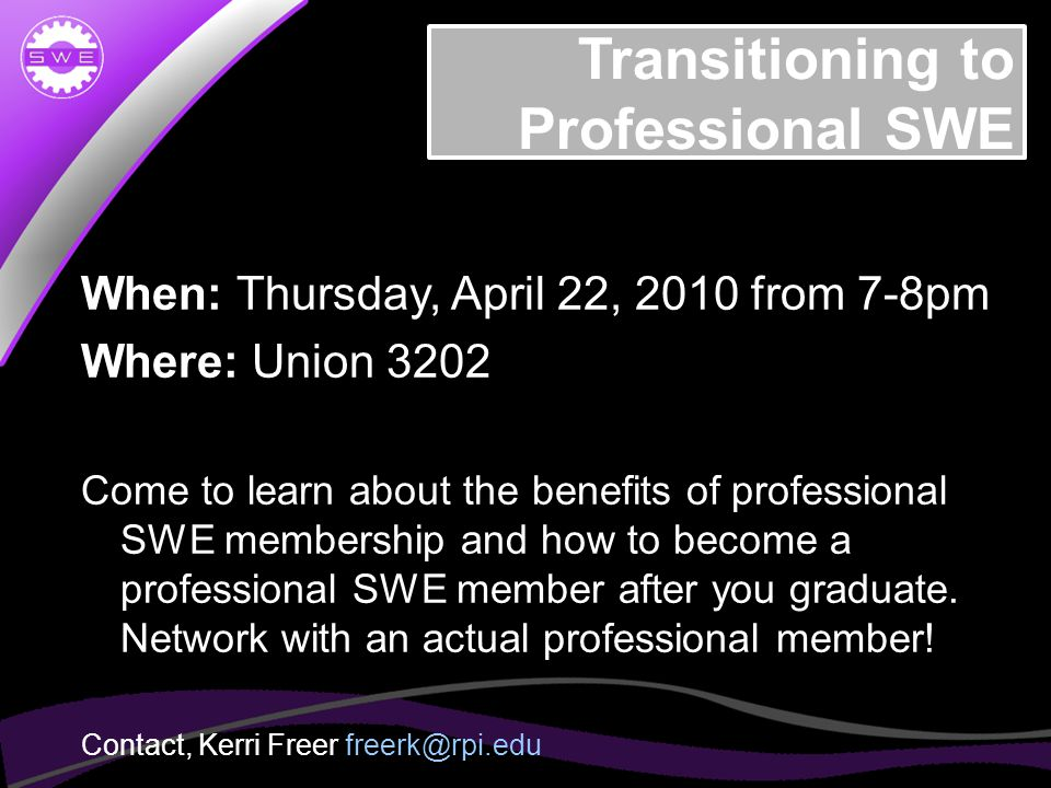Transitioning to Professional SWE When: Thursday, April 22, 2010 from 7-8pm Where: Union 3202 Come to learn about the benefits of professional SWE membership and how to become a professional SWE member after you graduate.