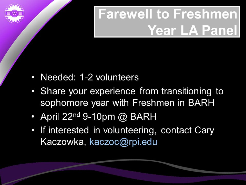 Farewell to Freshmen Year LA Panel Needed: 1-2 volunteers Share your experience from transitioning to sophomore year with Freshmen in BARH April 22 nd 9-10pm @ BARH If interested in volunteering, contact Cary Kaczowka, kaczoc@rpi.edu