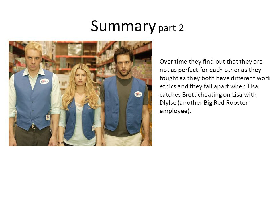 Summary part 2 Over time they find out that they are not as perfect for each other as they tought as they both have different work ethics and they fall apart when Lisa catches Brett cheating on Lisa with Dlylse (another Big Red Rooster employee).