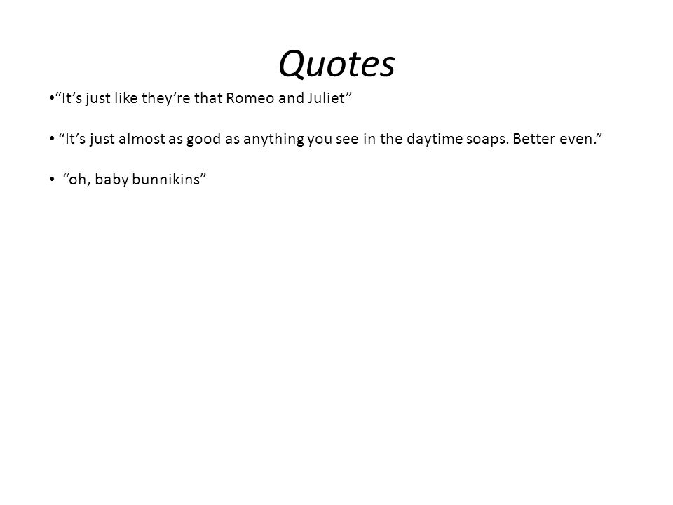Quotes It's just like they're that Romeo and Juliet It's just almost as good as anything you see in the daytime soaps.