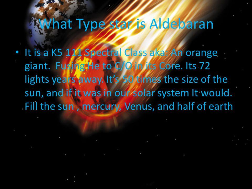 What Type star is Aldebaran It is a K5 111 Spectral Class aka: An orange giant.