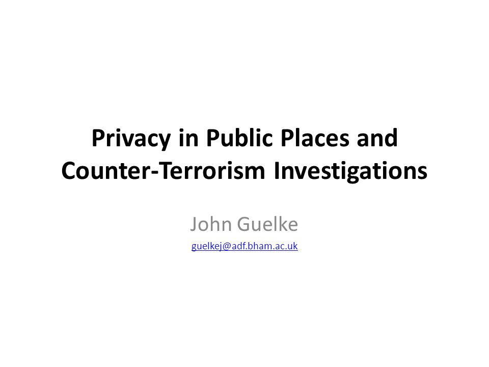 Privacy in Public Places and Counter-Terrorism Investigations John Guelke guelkej@adf.bham.ac.uk