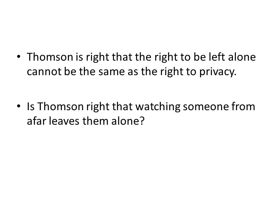 Thomson is right that the right to be left alone cannot be the same as the right to privacy. Is Thomson right that watching someone from afar leaves t