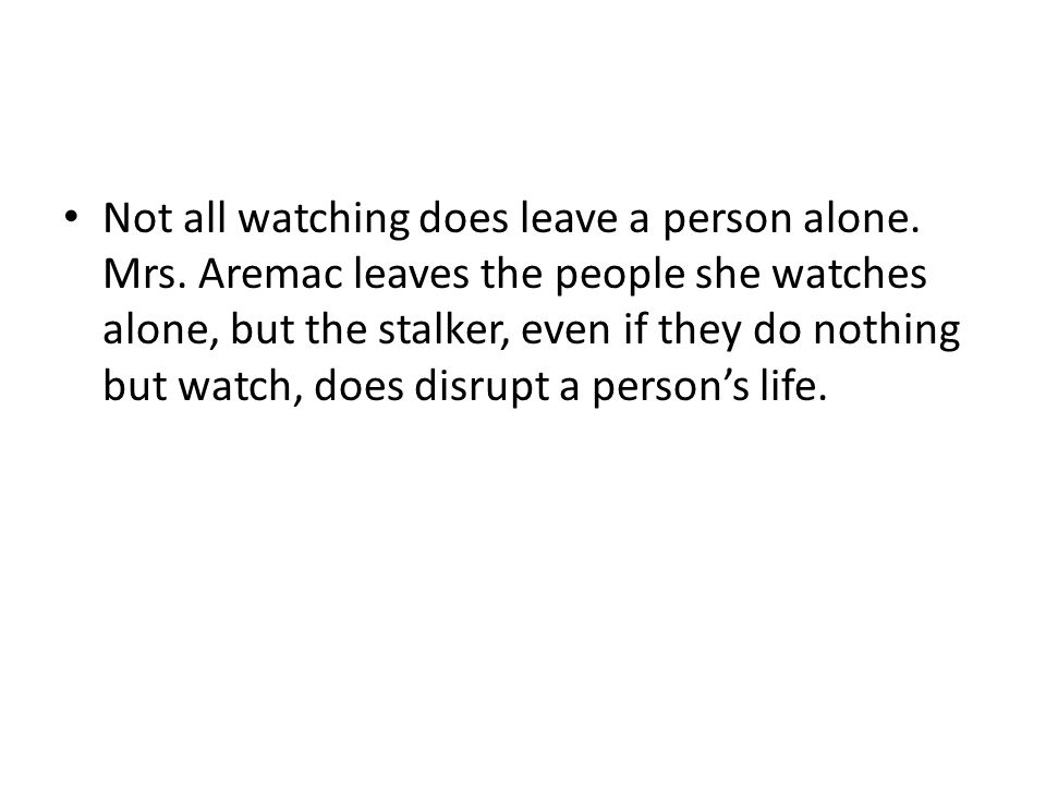 Not all watching does leave a person alone. Mrs. Aremac leaves the people she watches alone, but the stalker, even if they do nothing but watch, does