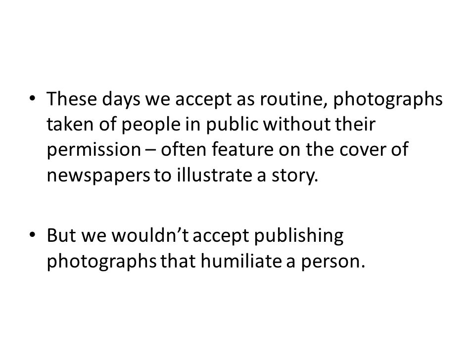 These days we accept as routine, photographs taken of people in public without their permission – often feature on the cover of newspapers to illustra