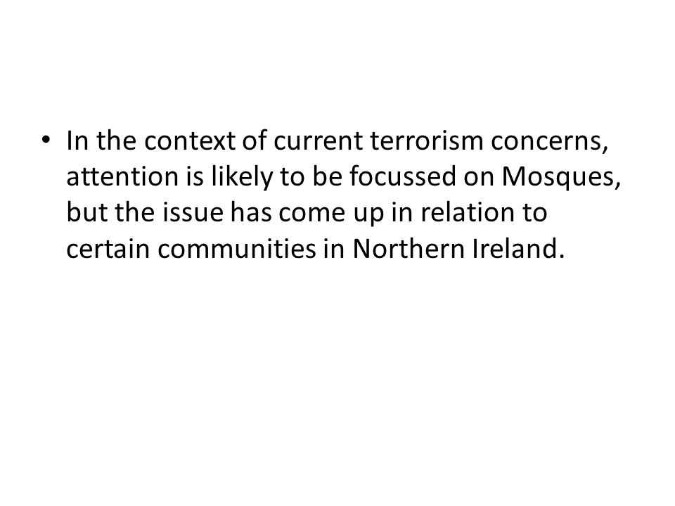 In the context of current terrorism concerns, attention is likely to be focussed on Mosques, but the issue has come up in relation to certain communit
