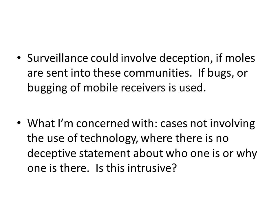 Surveillance could involve deception, if moles are sent into these communities. If bugs, or bugging of mobile receivers is used. What I'm concerned wi