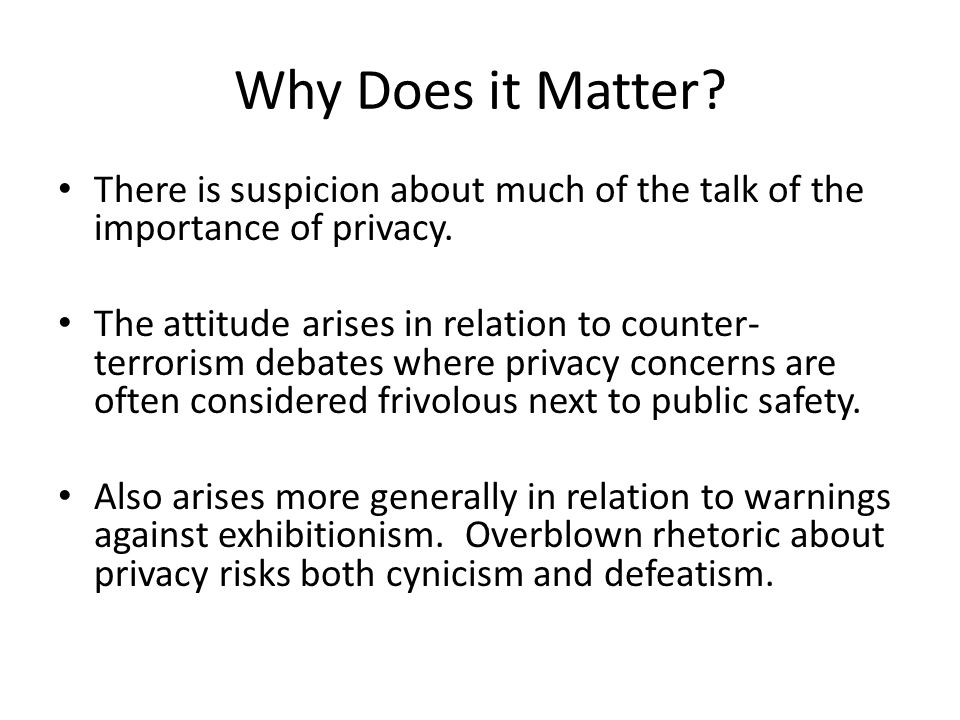 Why Does it Matter? There is suspicion about much of the talk of the importance of privacy. The attitude arises in relation to counter- terrorism deba