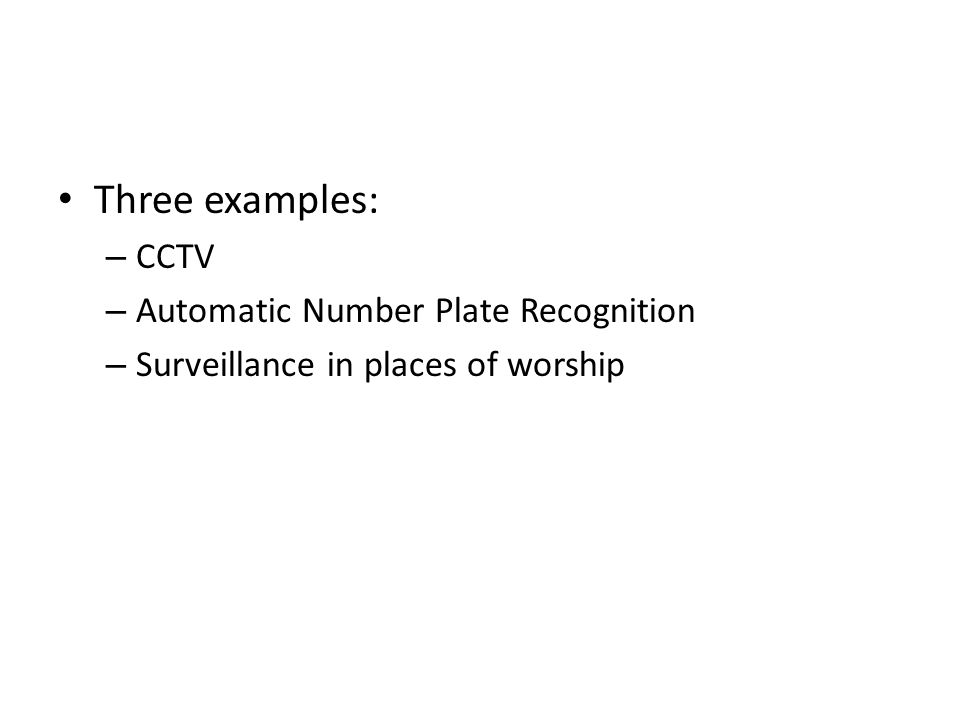 Three examples: – CCTV – Automatic Number Plate Recognition – Surveillance in places of worship