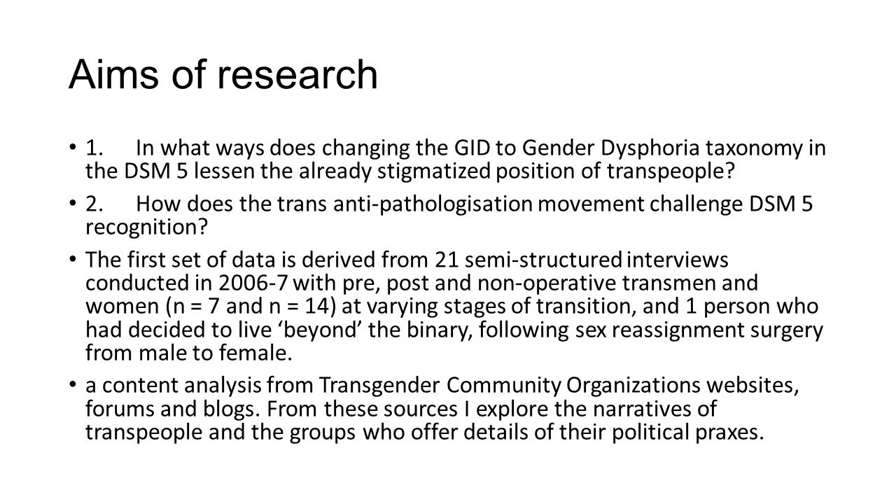 Aims of research 1.In what ways does changing the GID to Gender Dysphoria taxonomy in the DSM 5 lessen the already stigmatized position of transpeople