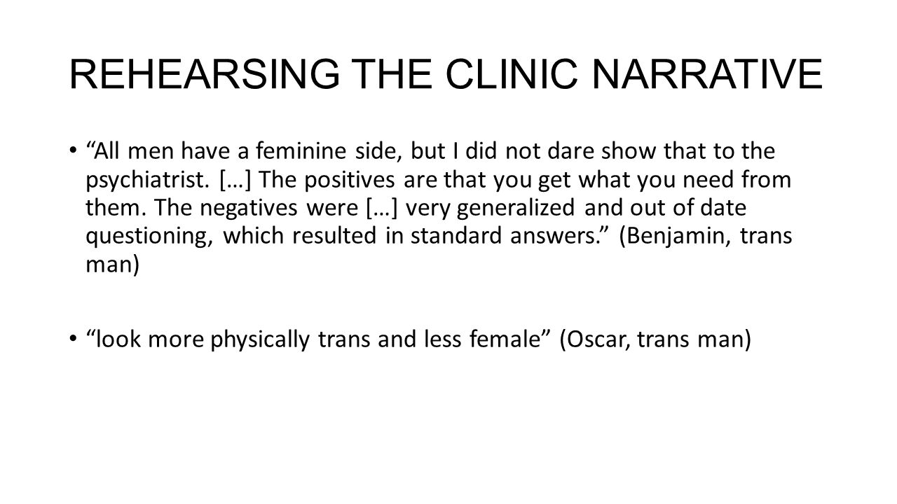"""REHEARSING THE CLINIC NARRATIVE """"All men have a feminine side, but I did not dare show that to the psychiatrist. […] The positives are that you get wh"""