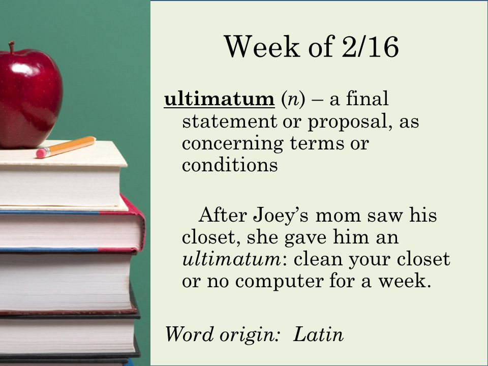 Week of 2/16 ultimatum ( n ) – a final statement or proposal, as concerning terms or conditions After Joey's mom saw his closet, she gave him an ultimatum : clean your closet or no computer for a week.