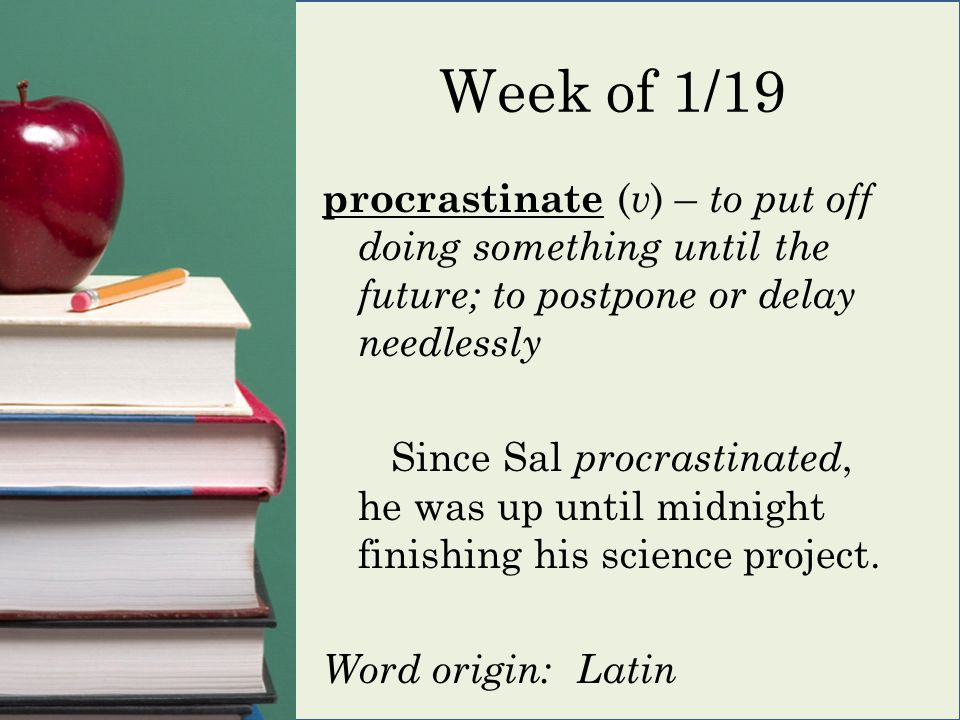 Week of 1/19 procrastinate ( v ) – to put off doing something until the future; to postpone or delay needlessly Since Sal procrastinated, he was up until midnight finishing his science project.