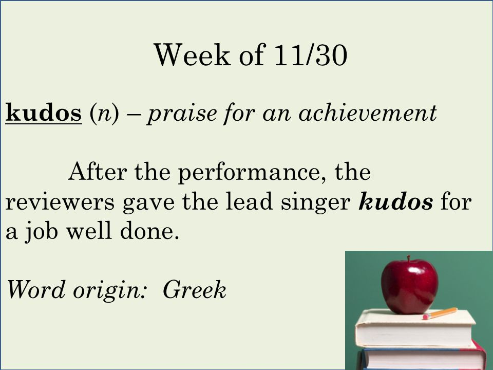 kudos ( n ) – praise for an achievement After the performance, the reviewers gave the lead singer kudos for a job well done.