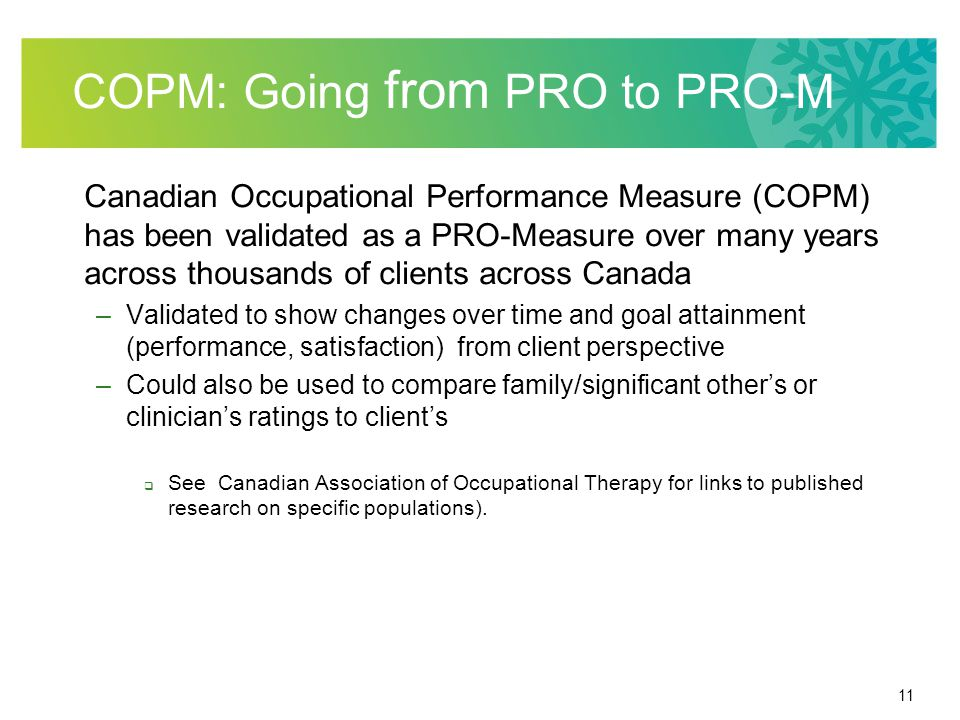 11 COPM: Going from PRO to PRO-M Canadian Occupational Performance Measure (COPM) has been validated as a PRO-Measure over many years across thousands of clients across Canada –Validated to show changes over time and goal attainment (performance, satisfaction) from client perspective –Could also be used to compare family/significant other's or clinician's ratings to client's  See Canadian Association of Occupational Therapy for links to published research on specific populations).