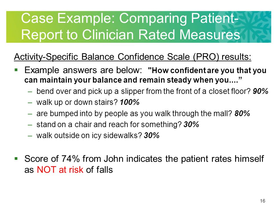 16 Case Example: Comparing Patient- Report to Clinician Rated Measures Activity-Specific Balance Confidence Scale (PRO) results:  Example answers are below: How confident are you that you can maintain your balance and remain steady when you.... –bend over and pick up a slipper from the front of a closet floor.